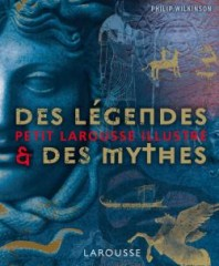 le petit larousse illustré des légendes et des mythes,mythologies,dieux,déesses,philip wilkinson